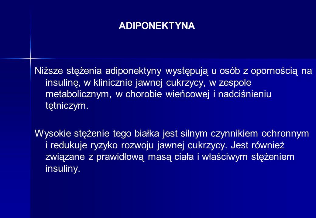 ADIPONEKTYNA Niższe stężenia adiponektyny występują u osób z opornością na insulinę, w klinicznie jawnej cukrzycy, w zespole metabolicznym, w chorobie