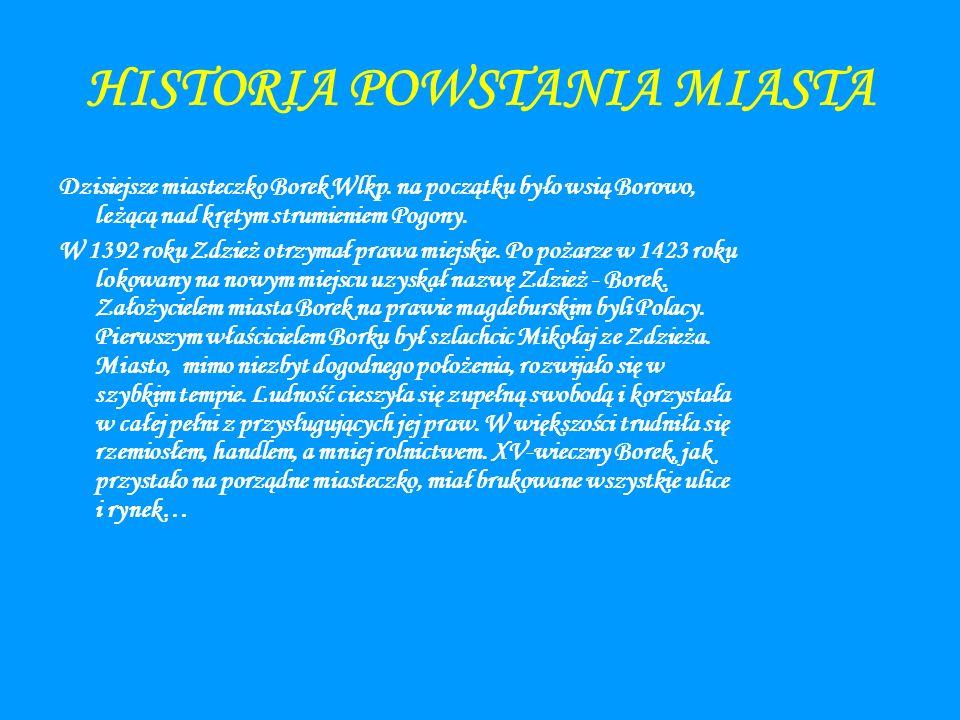 HISTORIA POWSTANIA MIASTA Dzisiejsze miasteczko Borek Wlkp. na początku było wsią Borowo, leżącą nad krętym strumieniem Pogony. W 1392 roku Zdzież otr