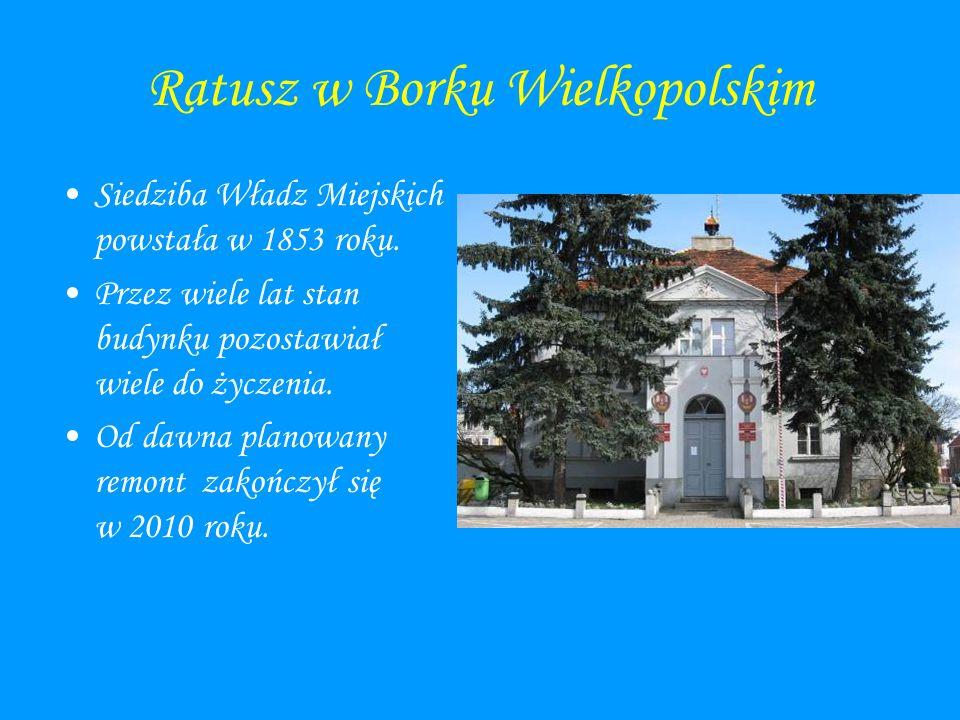 Ratusz w Borku Wielkopolskim Siedziba Władz Miejskich powstała w 1853 roku. Przez wiele lat stan budynku pozostawiał wiele do życzenia. Od dawna plano