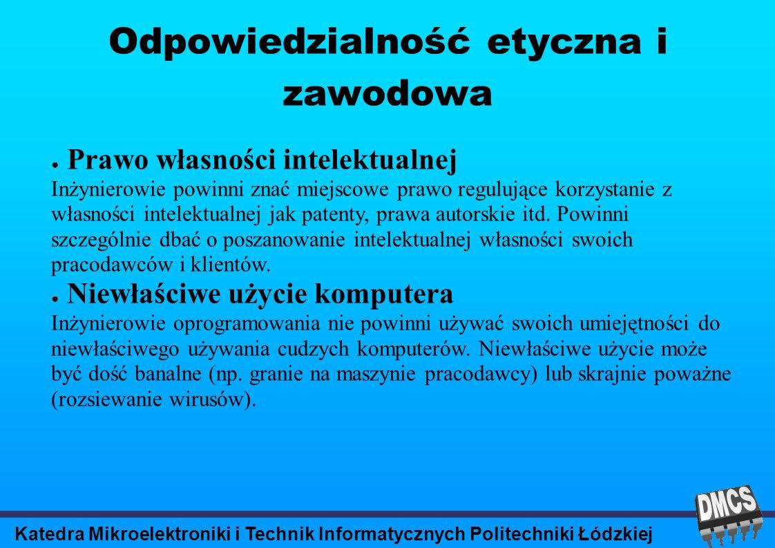 Katedra Mikroelektroniki i Technik Informatycznych Politechniki Łódzkiej Odpowiedzialność etyczna i zawodowa Prawo własności intelektualnej Inżynierowie powinni znać miejscowe prawo regulujące korzystanie z własności intelektualnej jak patenty, prawa autorskie itd.