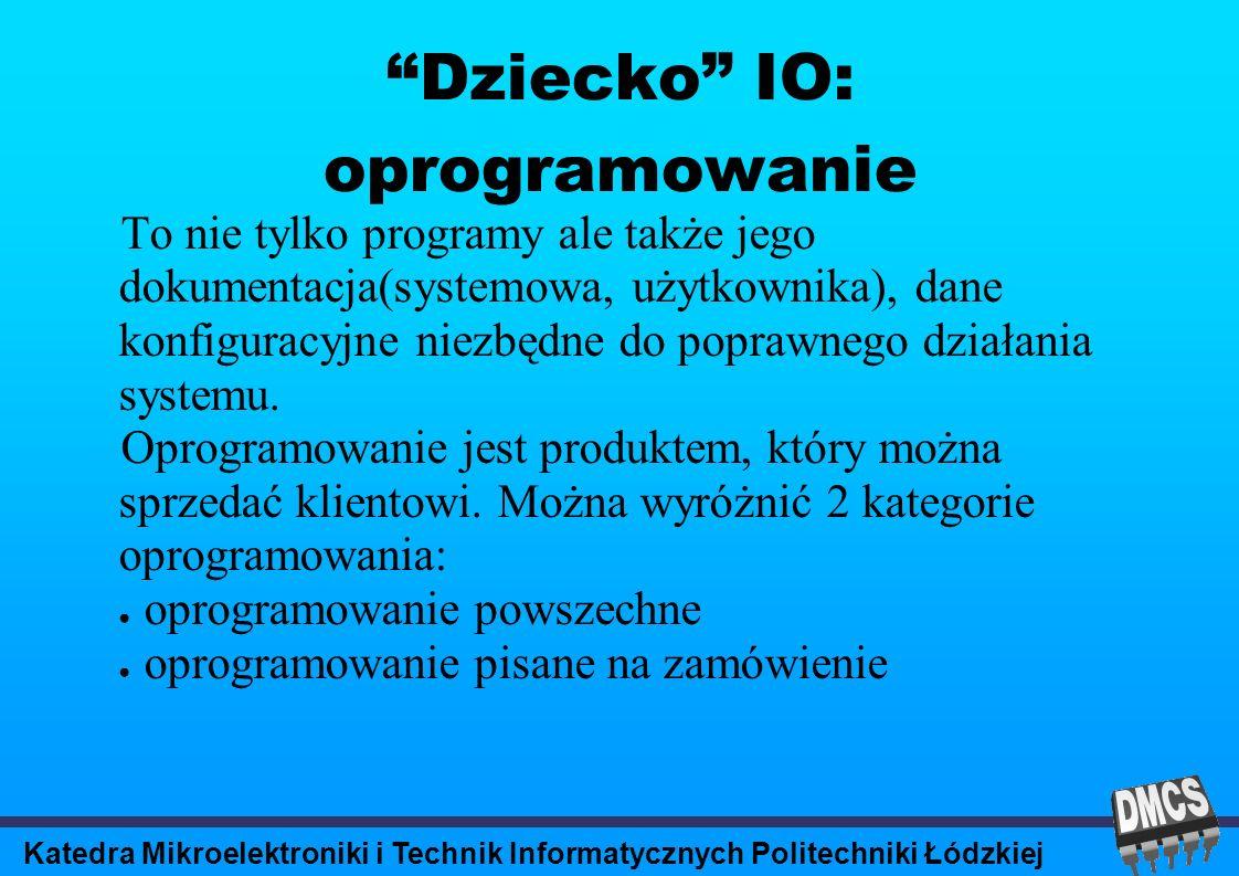 Katedra Mikroelektroniki i Technik Informatycznych Politechniki Łódzkiej Dziecko IO: oprogramowanie To nie tylko programy ale także jego dokumentacja(systemowa, użytkownika), dane konfiguracyjne niezbędne do poprawnego działania systemu.