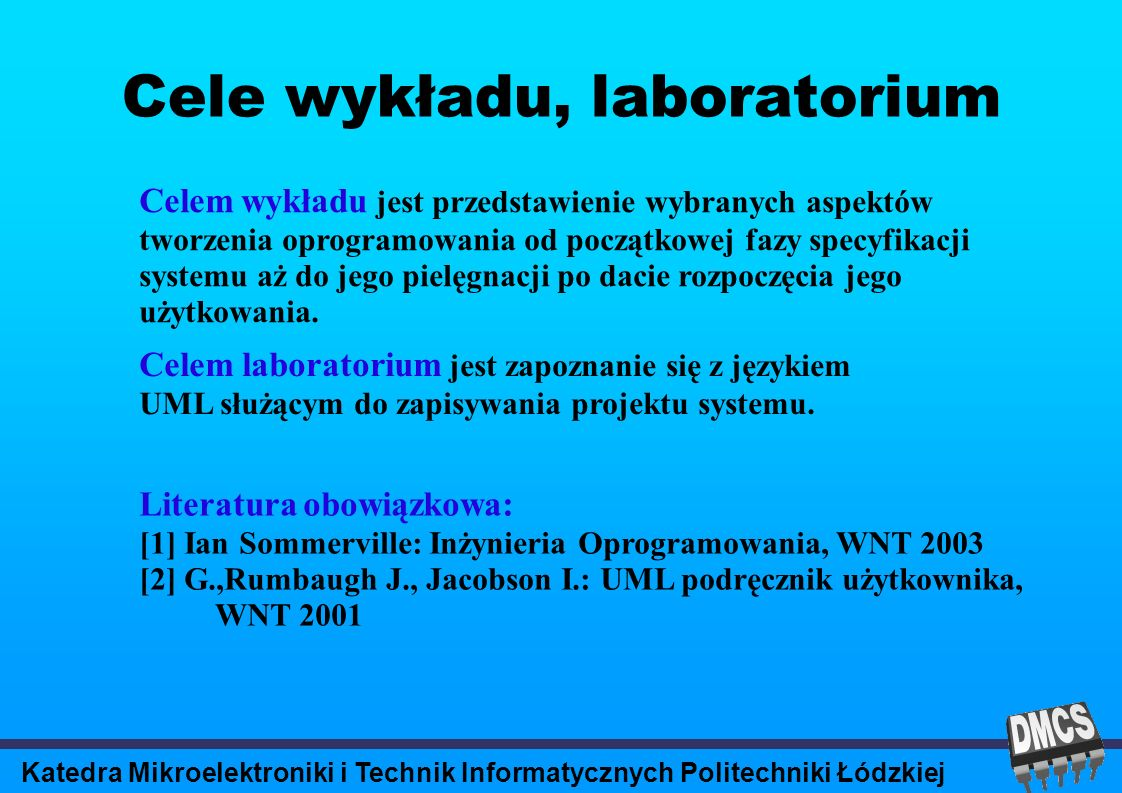 Katedra Mikroelektroniki i Technik Informatycznych Politechniki Łódzkiej Cele wykładu, laboratorium Celem wykładu jest przedstawienie wybranych aspektów tworzenia oprogramowania od początkowej fazy specyfikacji systemu aż do jego pielęgnacji po dacie rozpoczęcia jego użytkowania.