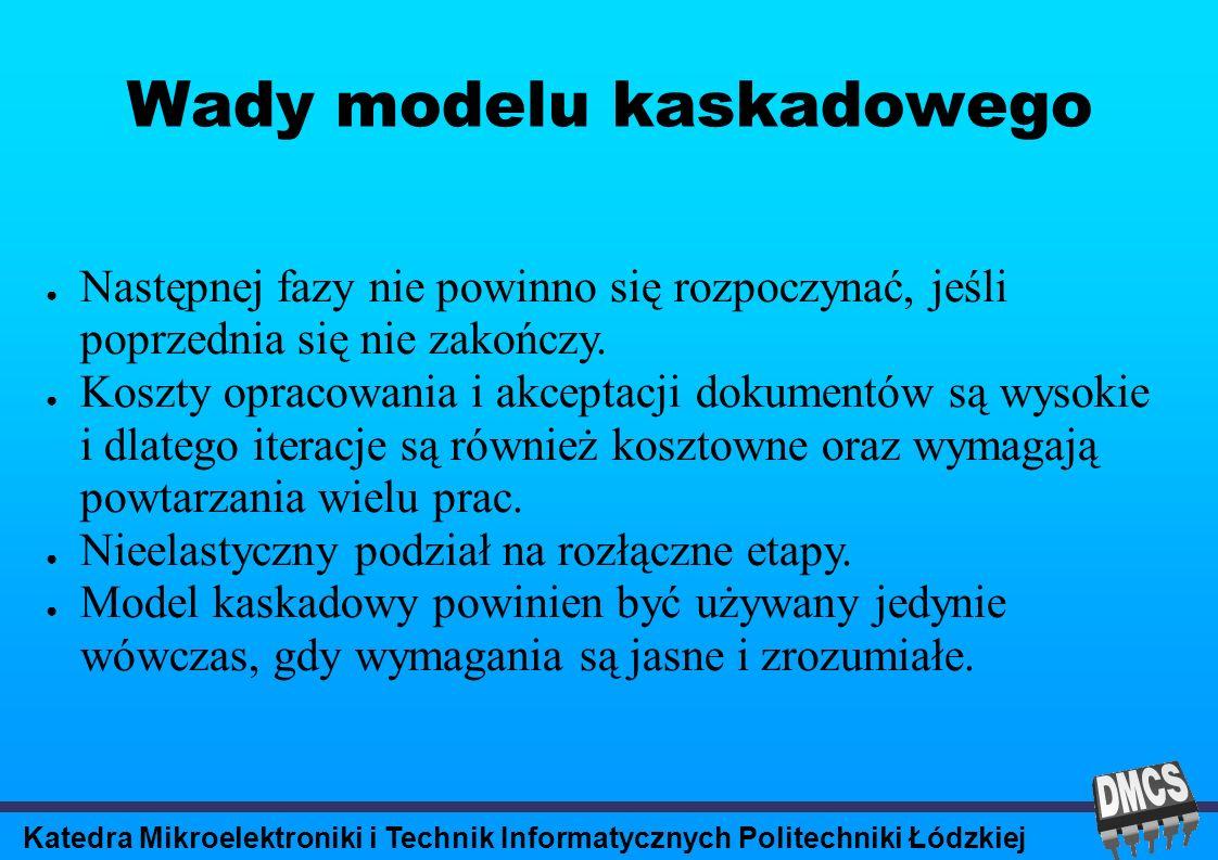 Katedra Mikroelektroniki i Technik Informatycznych Politechniki Łódzkiej Wady modelu kaskadowego Następnej fazy nie powinno się rozpoczynać, jeśli poprzednia się nie zakończy.
