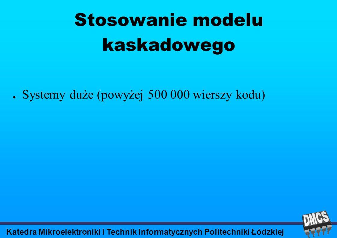 Katedra Mikroelektroniki i Technik Informatycznych Politechniki Łódzkiej Stosowanie modelu kaskadowego Systemy duże (powyżej 500 000 wierszy kodu)