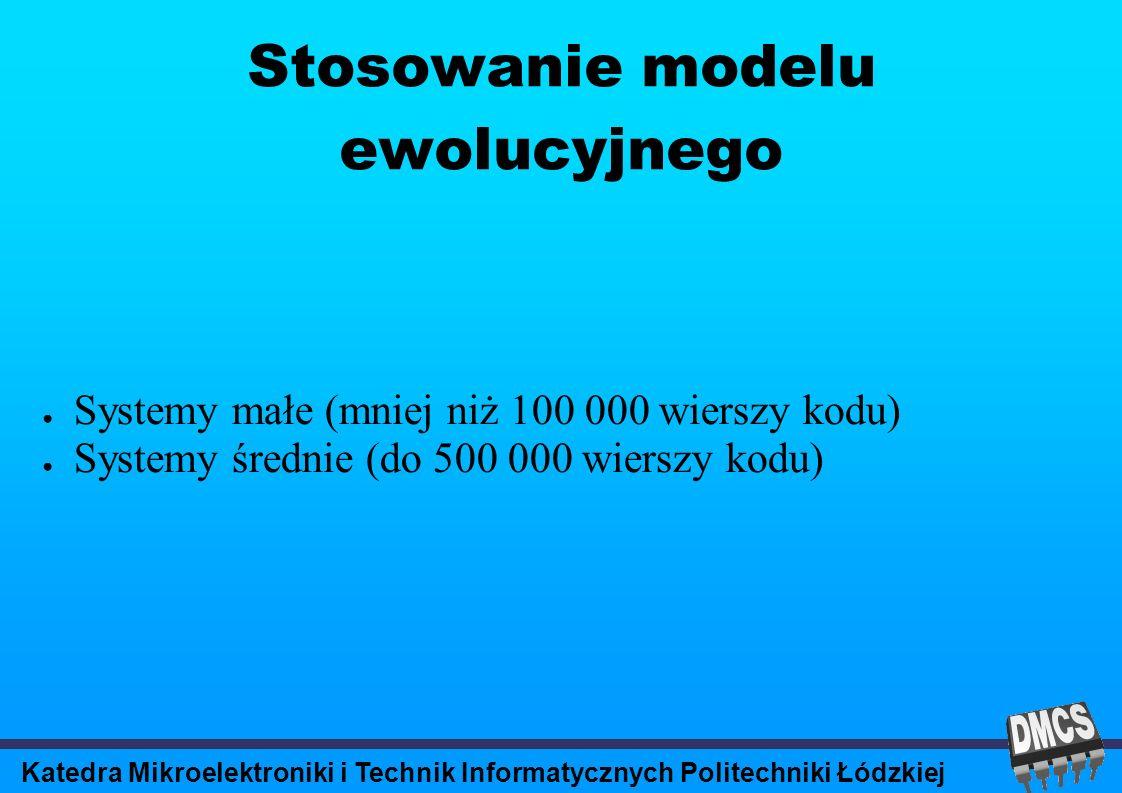 Katedra Mikroelektroniki i Technik Informatycznych Politechniki Łódzkiej Stosowanie modelu ewolucyjnego Systemy małe (mniej niż 100 000 wierszy kodu) Systemy średnie (do 500 000 wierszy kodu)