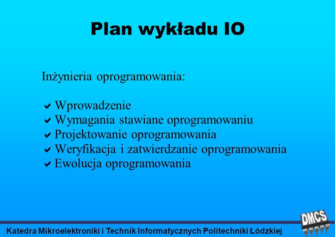 Katedra Mikroelektroniki i Technik Informatycznych Politechniki Łódzkiej Plan wykładu IO Inżynieria oprogramowania: Wprowadzenie Wymagania stawiane oprogramowaniu Projektowanie oprogramowania Weryfikacja i zatwierdzanie oprogramowania Ewolucja oprogramowania