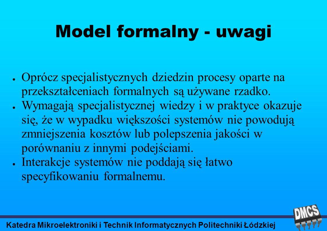 Katedra Mikroelektroniki i Technik Informatycznych Politechniki Łódzkiej Model formalny - uwagi Oprócz specjalistycznych dziedzin procesy oparte na przekształceniach formalnych są używane rzadko.