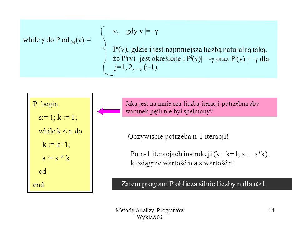 Metody Analizy Programów Wykład 02 13 Przykład Rozważmy poniższy program P w strukturze liczb naturalnych. P: begin t :=1; s := 0; i :=1; while i < n+
