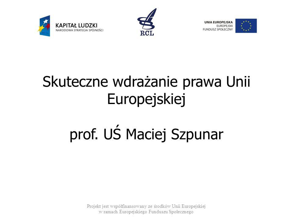 Skuteczne wdrażanie prawa Unii Europejskiej prof. UŚ Maciej Szpunar Projekt jest współfinansowany ze środków Unii Europejskiej w ramach Europejskiego