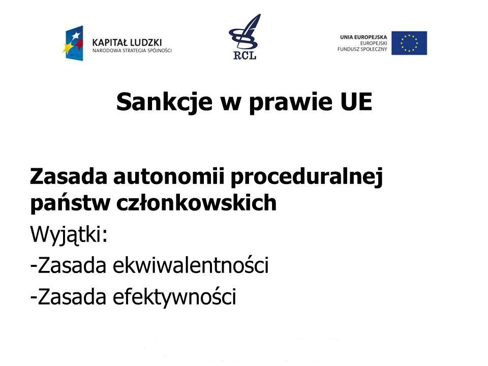 Sankcje w prawie UE Zasada autonomii proceduralnej państw członkowskich Wyjątki: -Zasada ekwiwalentności -Zasada efektywności