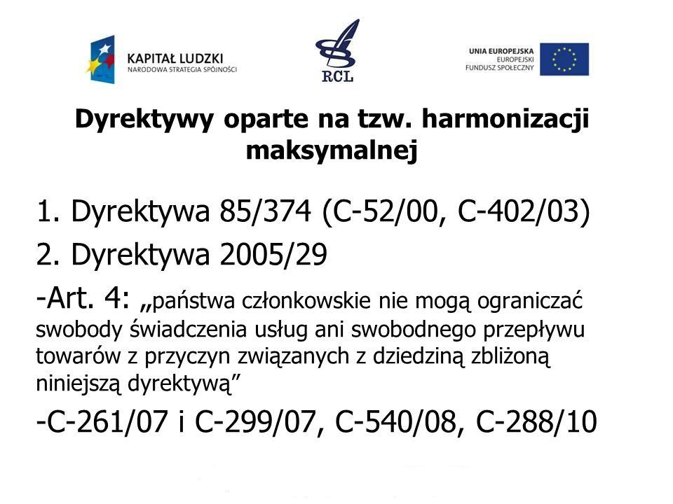 Dyrektywy oparte na tzw. harmonizacji maksymalnej 1. Dyrektywa 85/374 (C-52/00, C-402/03) 2. Dyrektywa 2005/29 -Art. 4: państwa członkowskie nie mogą