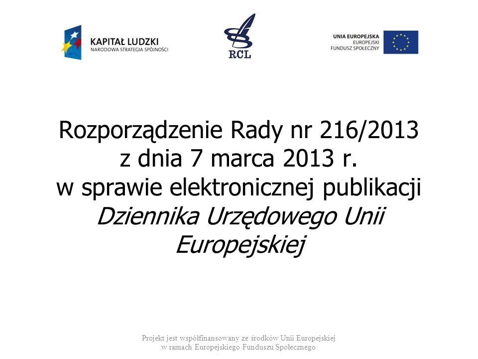 Rozporządzenie Rady nr 216/2013 z dnia 7 marca 2013 r. w sprawie elektronicznej publikacji Dziennika Urzędowego Unii Europejskiej Projekt jest współfi