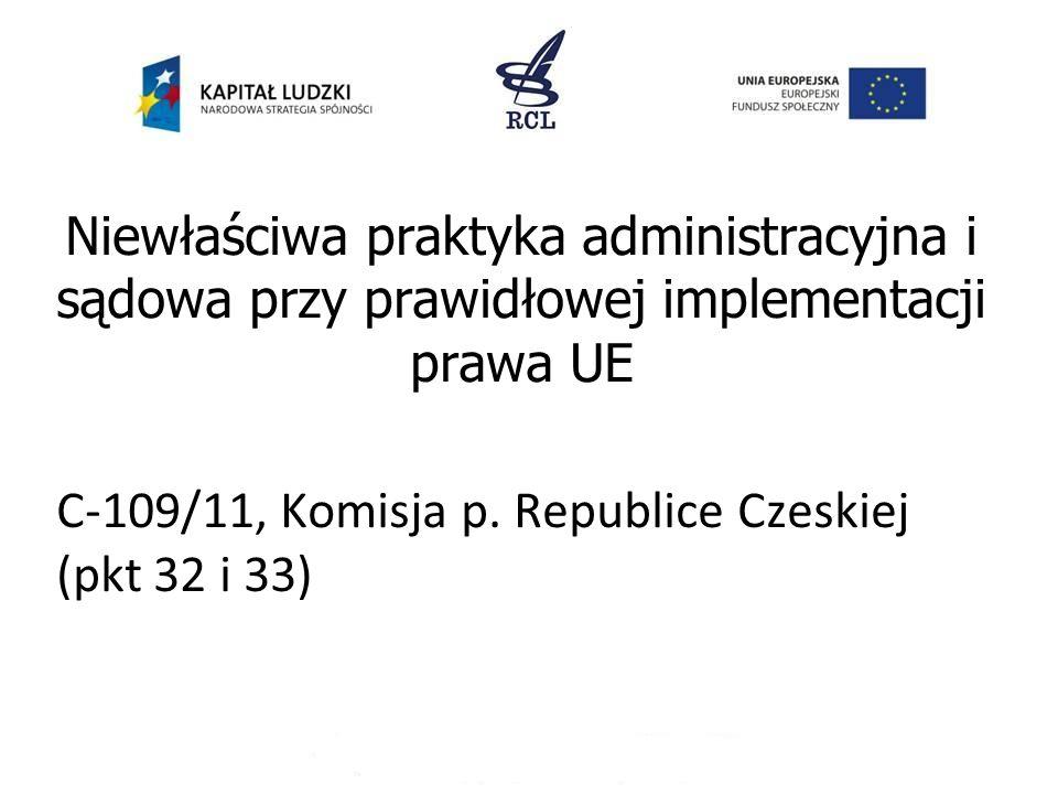 Niewłaściwa praktyka administracyjna i sądowa przy prawidłowej implementacji prawa UE C-109/11, Komisja p. Republice Czeskiej (pkt 32 i 33)