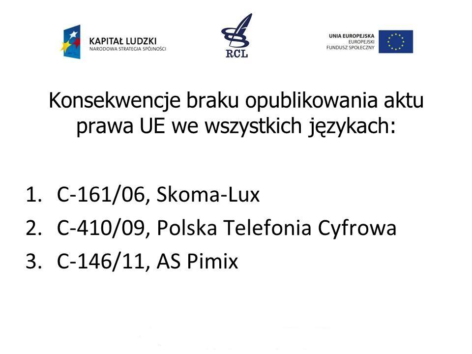 Konsekwencje braku opublikowania aktu prawa UE we wszystkich językach: 1.C-161/06, Skoma-Lux 2.C-410/09, Polska Telefonia Cyfrowa 3.C-146/11, AS Pimix