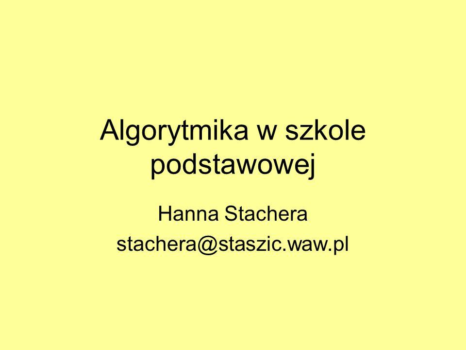 Algorytmika w szkole podstawowej Hanna Stachera stachera@staszic.waw.pl