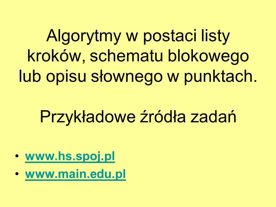Algorytmy w postaci listy kroków, schematu blokowego lub opisu słownego w punktach. Przykładowe źródła zadań www.hs.spoj.pl www.main.edu.pl