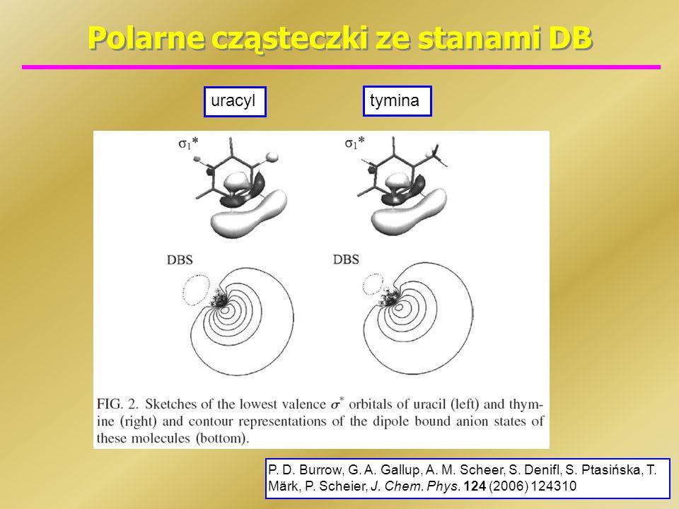 Polarne cząsteczki ze stanami DB uracyl tymina P. D. Burrow, G. A. Gallup, A. M. Scheer, S. Denifl, S. Ptasińska, T. Märk, P. Scheier, J. Chem. Phys.
