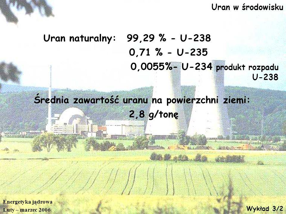 Energetyka jądrowa Luty – marzec 2006 Wykład 3/2 Uran w środowisku Uran naturalny:99,29 % - U-238 0,71 % - U-235 0,0055%- U-234 produkt rozpadu U-238