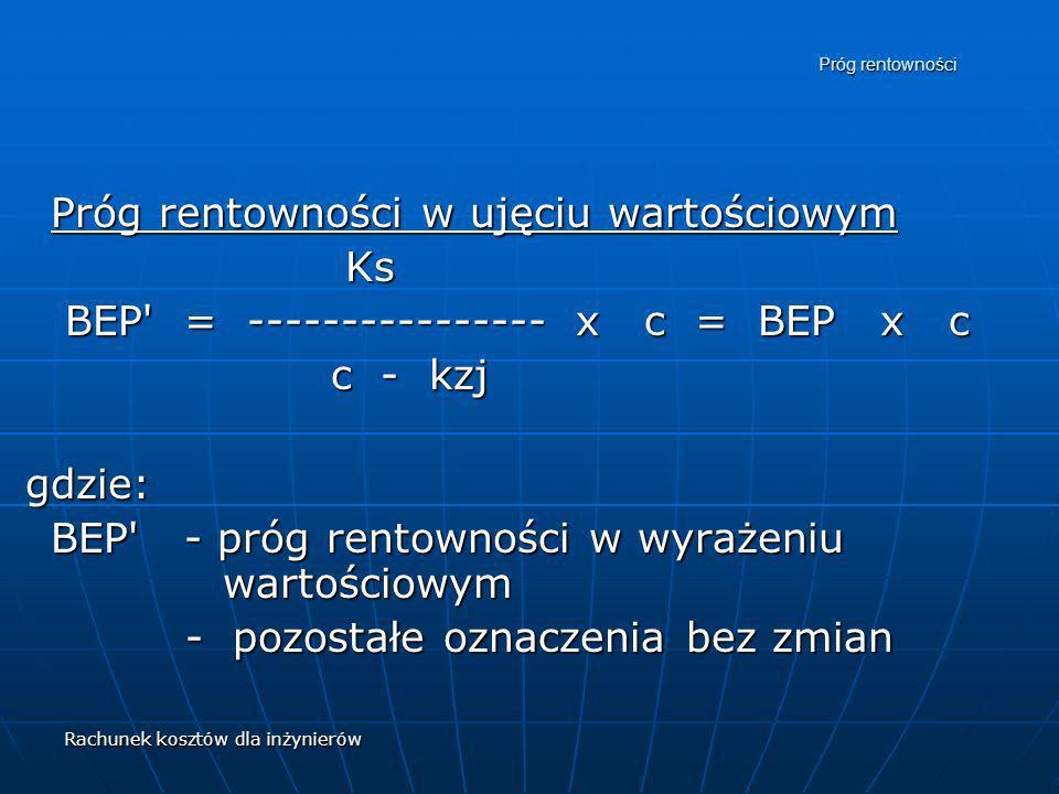 Rachunek kosztów dla inżynierów Próg rentowności Próg rentowności w ujęciu wartościowym Ks Ks BEP' = ---------------- x c = BEP x c BEP' = -----------