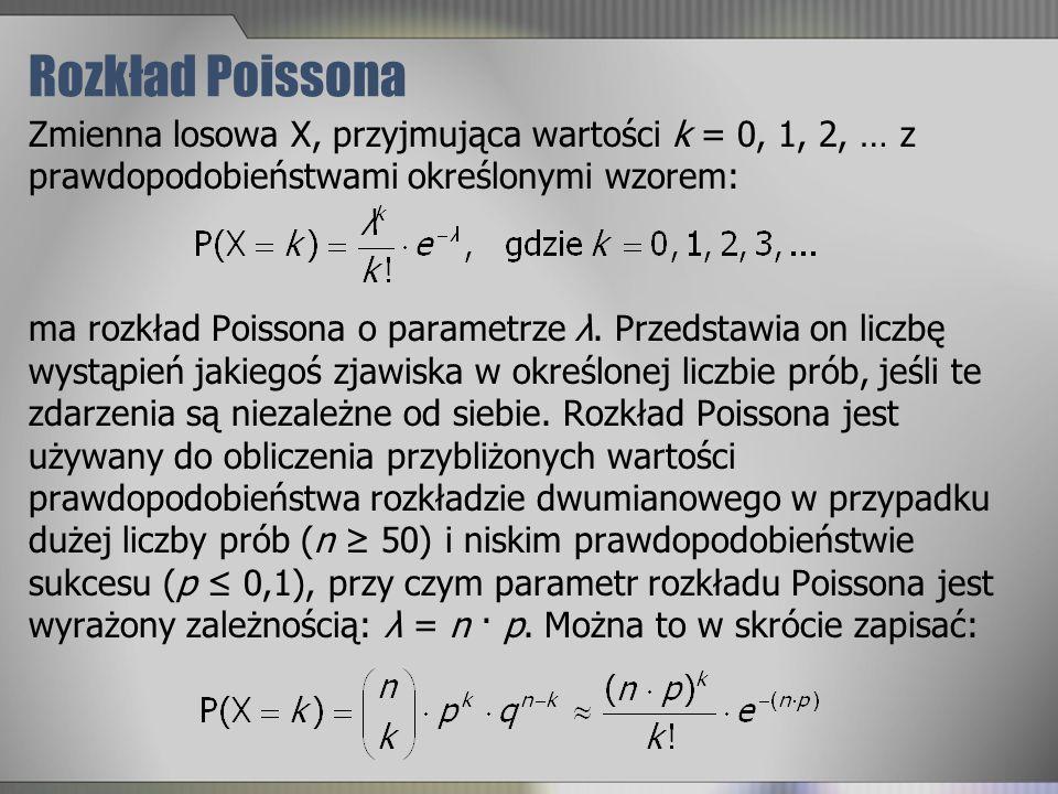 Rozkład Poissona Zmienna losowa X, przyjmująca wartości k = 0, 1, 2, … z prawdopodobieństwami określonymi wzorem: ma rozkład Poissona o parametrze λ.