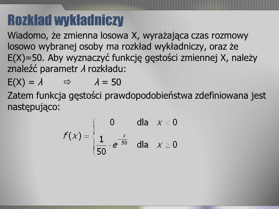 Rozkład wykładniczy Wiadomo, że zmienna losowa X, wyrażająca czas rozmowy losowo wybranej osoby ma rozkład wykładniczy, oraz że E(X)=50. Aby wyznaczyć
