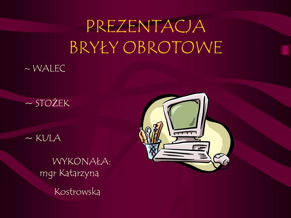 PREZENTACJA BRYŁY OBROTOWE ~ WALEC ~ STO Ż EK ~ KULA WYKONAŁA: mgr Katarzyna Kostrowska