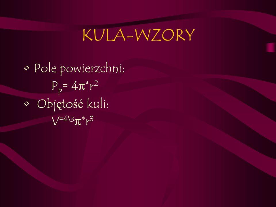 KULA-WZORY Pole powierzchni: P p = 4π*r 2 Obj ę to ść kuli: V =4\ ³π*r 3