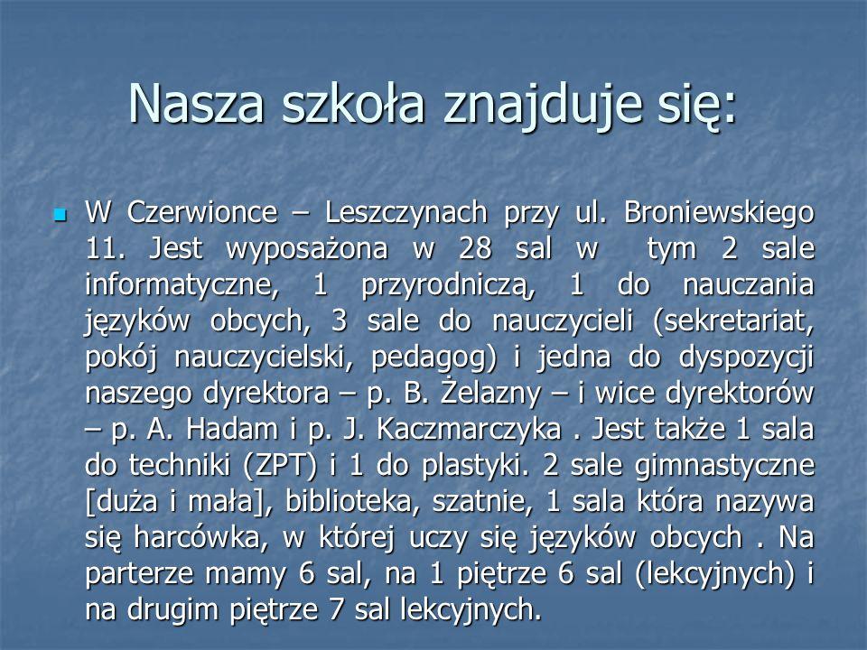 Nasza szkoła znajduje się: W Czerwionce – Leszczynach przy ul. Broniewskiego 11. Jest wyposażona w 28 sal w tym 2 sale informatyczne, 1 przyrodniczą,