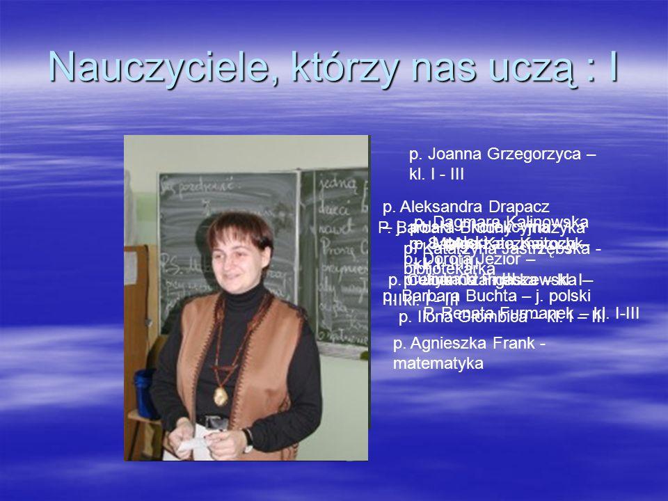 Nauczyciele, którzy nas uczą : I P. Barbara Brudny - muzyka p. Barbara Buchta – j. polski p. Celina Czarnecka – kl. I - III p. Aleksandra Drapacz – j.