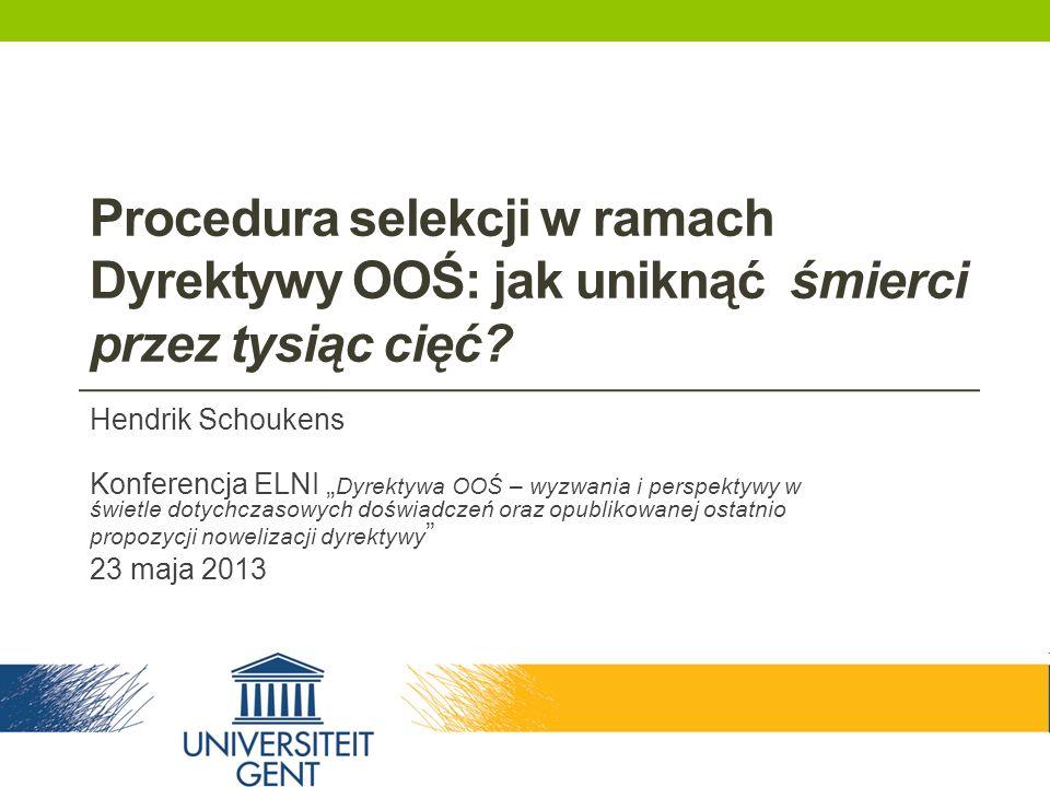 Procedura selekcji w ramach Dyrektywy OOŚ: jak uniknąć śmierci przez tysiąc cięć? Hendrik Schoukens Konferencja ELNI Dyrektywa OOŚ – wyzwania i perspe