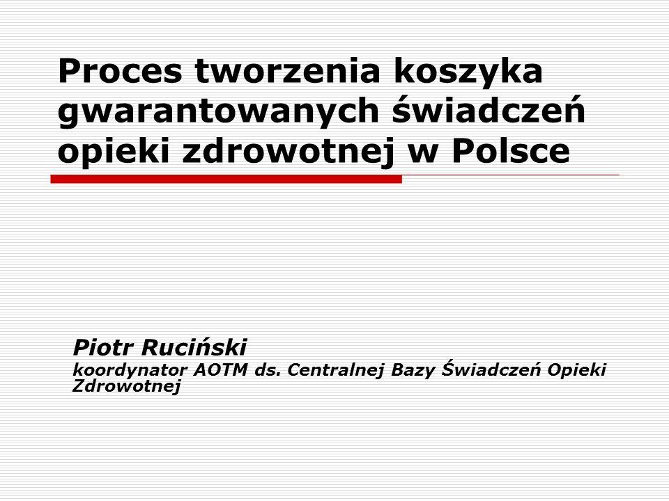 Proces tworzenia koszyka gwarantowanych świadczeń opieki zdrowotnej w Polsce Piotr Ruciński koordynator AOTM ds. Centralnej Bazy Świadczeń Opieki Zdro