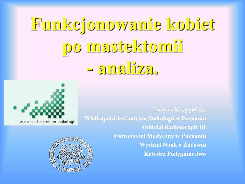 Funkcjonowanie kobiet po mastektomii - analiza. Justyna Szczygielska Wielkopolskie Centrum Onkologii w Poznaniu Oddział Radioterapii III Uniwersytet M