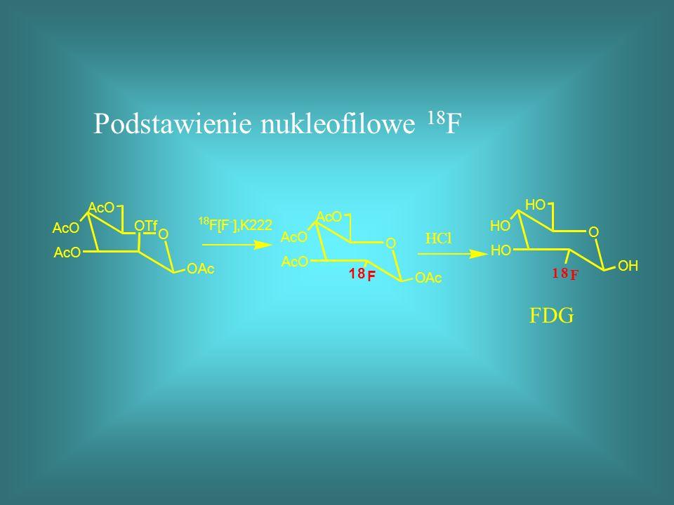 Podstawienie nukleofilowe 18 F FDG O AcO AcO AcO OAc OTf 18 F[F - ],K222 O AcO AcO AcO OAc 18 F O HO HO HO 18 F OH HCl