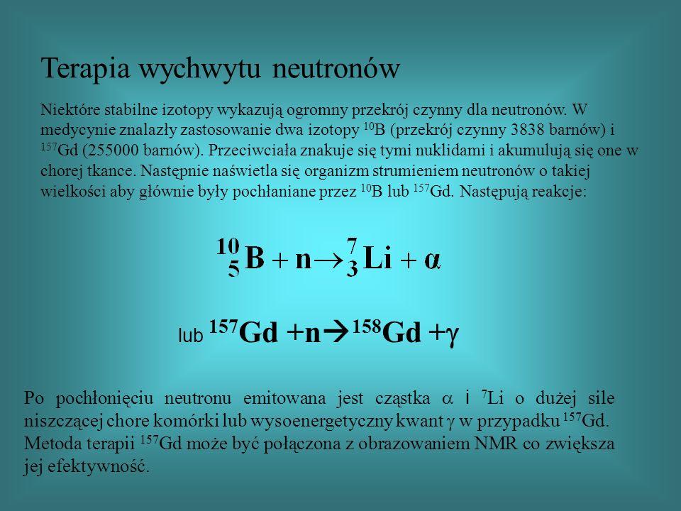 Terapia wychwytu neutronów Niektóre stabilne izotopy wykazują ogromny przekrój czynny dla neutronów. W medycynie znalazły zastosowanie dwa izotopy 10