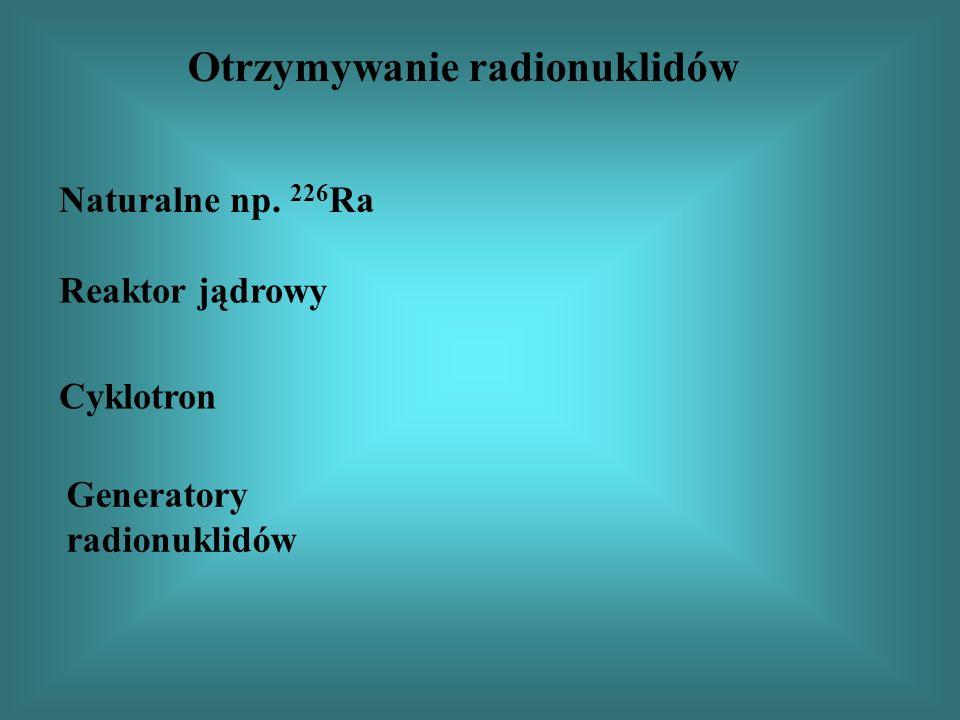Otrzymywanie radionuklidów Naturalne np. 226 Ra Reaktor jądrowy Cyklotron Generatory radionuklidów