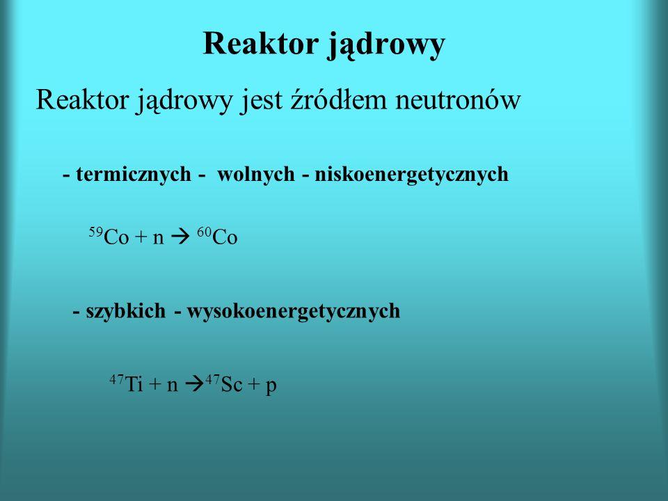 Reaktor jądrowy Reaktor jądrowy jest źródłem neutronów - termicznych - wolnych - niskoenergetycznych 59 Co + n 60 Co - szybkich - wysokoenergetycznych 47 Ti + n 47 Sc + p