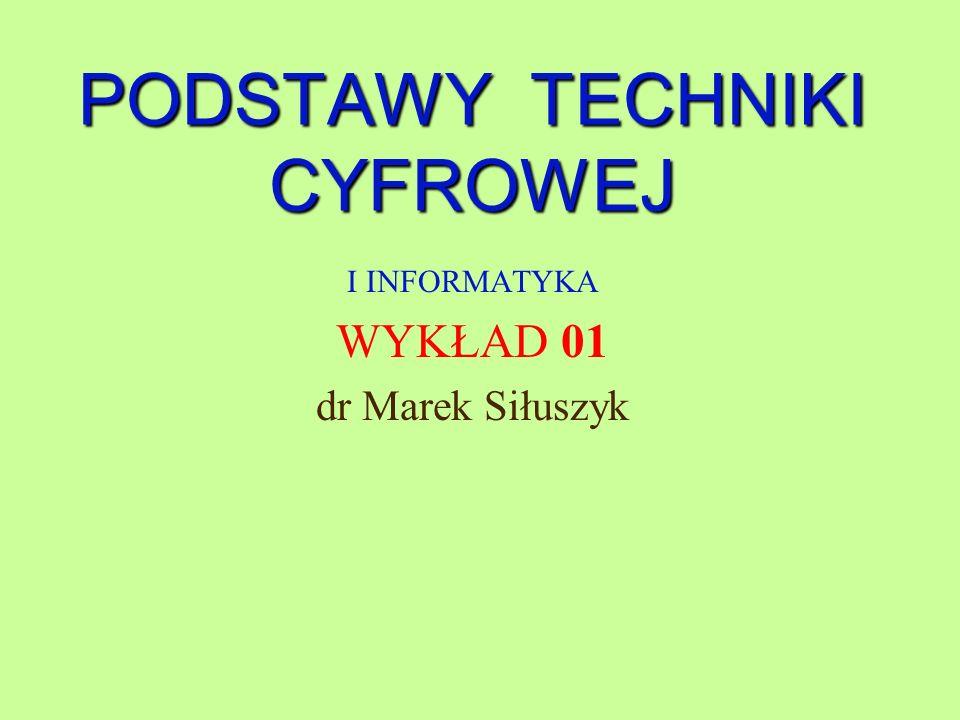PODSTAWY TECHNIKI CYFROWEJ I INFORMATYKA WYKŁAD 01 dr Marek Siłuszyk