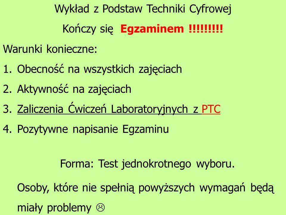 Wykład z Podstaw Techniki Cyfrowej Kończy się Egzaminem !!!!!!!!! Warunki konieczne: 1.Obecność na wszystkich zajęciach 2.Aktywność na zajęciach 3.Zal