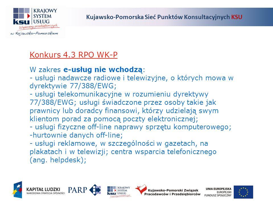 Kujawsko-Pomorska Sieć Punktów Konsultacyjnych KSU Konkurs 4.3 RPO WK-P W zakres e-usług nie wchodzą: - usługi nadawcze radiowe i telewizyjne, o których mowa w dyrektywie 77/388/EWG; - usługi telekomunikacyjne w rozumieniu dyrektywy 77/388/EWG; usługi świadczone przez osoby takie jak prawnicy lub doradcy finansowi, którzy udzielają swym klientom porad za pomocą poczty elektronicznej; - usługi fizyczne off-line naprawy sprzętu komputerowego; -hurtownie danych off-line; - usługi reklamowe, w szczególności w gazetach, na plakatach i w telewizji; centra wsparcia telefonicznego (ang.