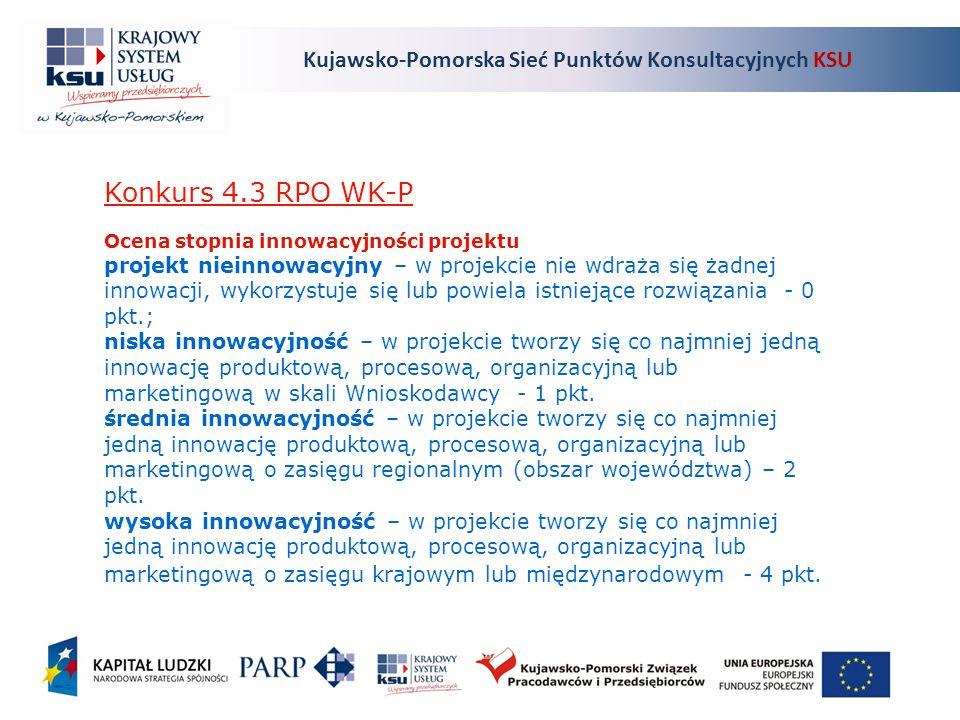 Konkurs 4.3 RPO WK-P Ocena stopnia innowacyjności projektu projekt nieinnowacyjny – w projekcie nie wdraża się żadnej innowacji, wykorzystuje się lub powiela istniejące rozwiązania - 0 pkt.; niska innowacyjność – w projekcie tworzy się co najmniej jedną innowację produktową, procesową, organizacyjną lub marketingową w skali Wnioskodawcy - 1 pkt.