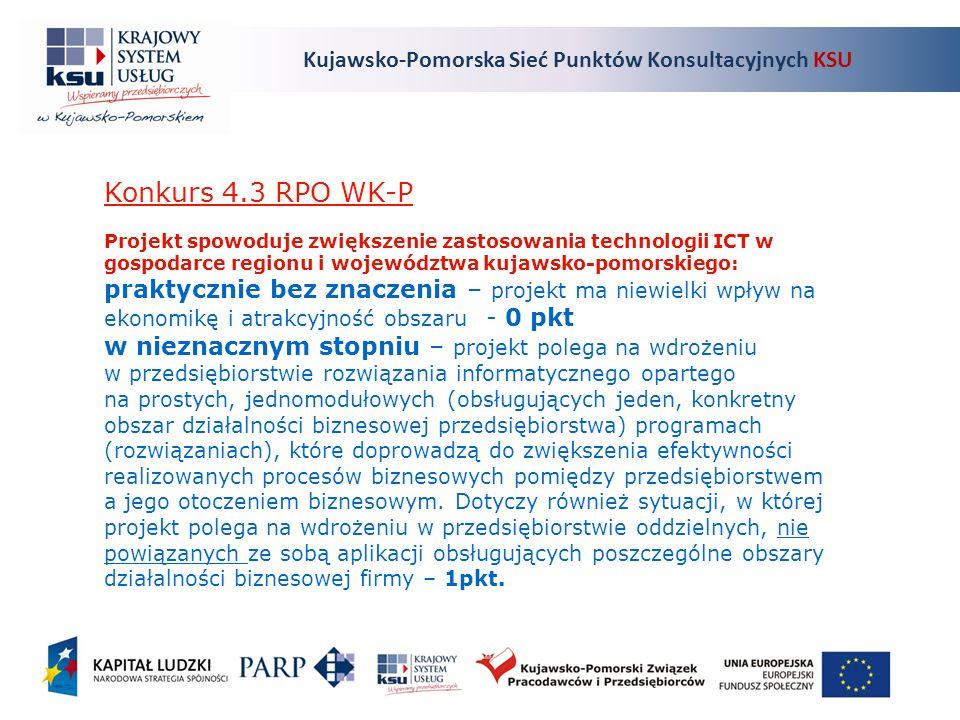 Kujawsko-Pomorska Sieć Punktów Konsultacyjnych KSU Konkurs 4.3 RPO WK-P Projekt spowoduje zwiększenie zastosowania technologii ICT w gospodarce regionu i województwa kujawsko-pomorskiego: praktycznie bez znaczenia – projekt ma niewielki wpływ na ekonomikę i atrakcyjność obszaru - 0 pkt w nieznacznym stopniu – projekt polega na wdrożeniu w przedsiębiorstwie rozwiązania informatycznego opartego na prostych, jednomodułowych (obsługujących jeden, konkretny obszar działalności biznesowej przedsiębiorstwa) programach (rozwiązaniach), które doprowadzą do zwiększenia efektywności realizowanych procesów biznesowych pomiędzy przedsiębiorstwem a jego otoczeniem biznesowym.