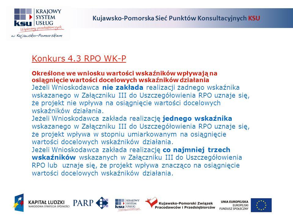 Kujawsko-Pomorska Sieć Punktów Konsultacyjnych KSU Konkurs 4.3 RPO WK-P Określone we wniosku wartości wskaźników wpływają na osiągnięcie wartości docelowych wskaźników działania Jeżeli Wnioskodawca nie zakłada realizacji żadnego wskaźnika wskazanego w Załączniku III do Uszczegółowienia RPO uznaje się, że projekt nie wpływa na osiągnięcie wartości docelowych wskaźników działania.
