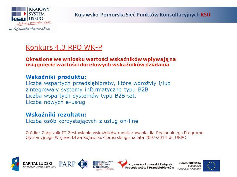 Kujawsko-Pomorska Sieć Punktów Konsultacyjnych KSU Konkurs 4.3 RPO WK-P Określone we wniosku wartości wskaźników wpływają na osiągnięcie wartości docelowych wskaźników działania Wskaźniki produktu: Liczba wspartych przedsiębiorstw, które wdrożyły i/lub zintegrowały systemy informatyczne typu B2B Liczba wspartych systemów typu B2B szt.