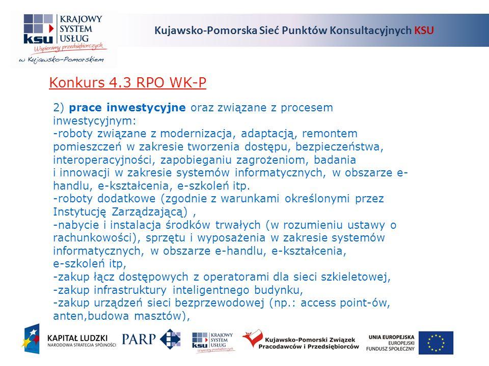 Kujawsko-Pomorska Sieć Punktów Konsultacyjnych KSU Konkurs 4.3 RPO WK-P 2) prace inwestycyjne oraz związane z procesem inwestycyjnym: -roboty związane z modernizacja, adaptacją, remontem pomieszczeń w zakresie tworzenia dostępu, bezpieczeństwa, interoperacyjności, zapobieganiu zagrożeniom, badania i innowacji w zakresie systemów informatycznych, w obszarze e- handlu, e-kształcenia, e-szkoleń itp.