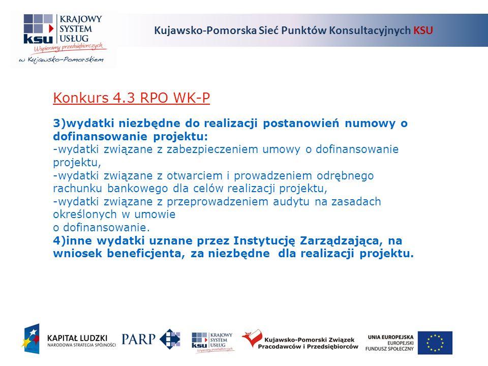 Kujawsko-Pomorska Sieć Punktów Konsultacyjnych KSU Konkurs 4.3 RPO WK-P 3)wydatki niezbędne do realizacji postanowień numowy o dofinansowanie projektu: -wydatki związane z zabezpieczeniem umowy o dofinansowanie projektu, -wydatki związane z otwarciem i prowadzeniem odrębnego rachunku bankowego dla celów realizacji projektu, -wydatki związane z przeprowadzeniem audytu na zasadach określonych w umowie o dofinansowanie.