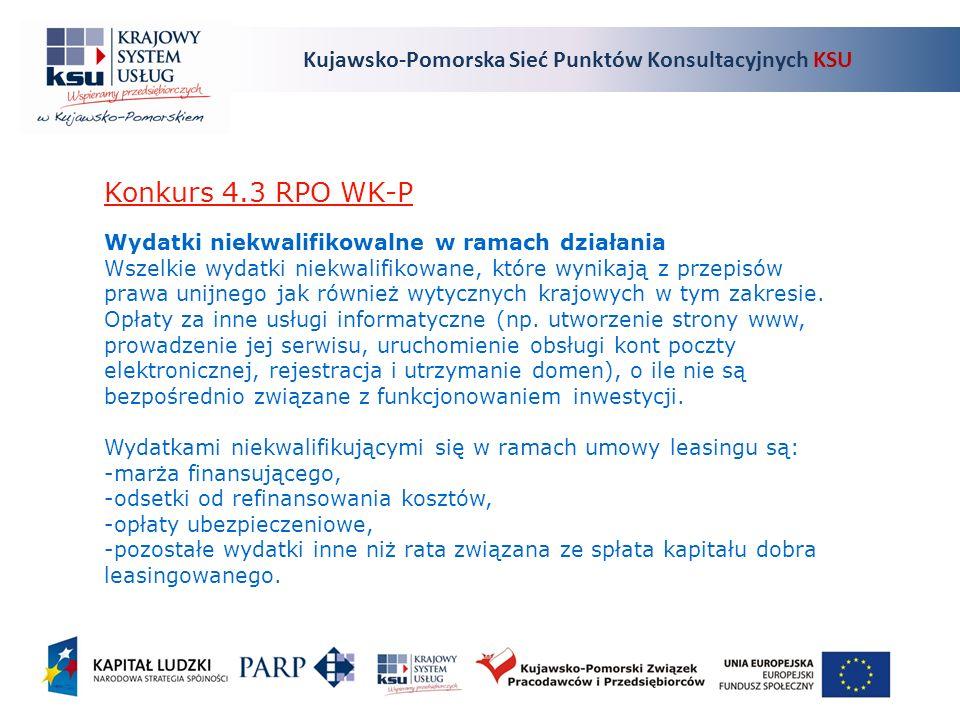 Kujawsko-Pomorska Sieć Punktów Konsultacyjnych KSU Konkurs 4.3 RPO WK-P Wydatki niekwalifikowalne w ramach działania Wszelkie wydatki niekwalifikowane, które wynikają z przepisów prawa unijnego jak również wytycznych krajowych w tym zakresie.