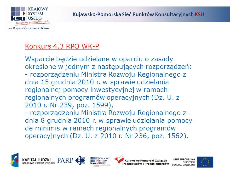 Kujawsko-Pomorska Sieć Punktów Konsultacyjnych KSU Konkurs 4.3 RPO WK-P Wsparcie będzie udzielane w oparciu o zasady określone w jednym z następujących rozporządzeń: - rozporządzeniu Ministra Rozwoju Regionalnego z dnia 15 grudnia 2010 r.