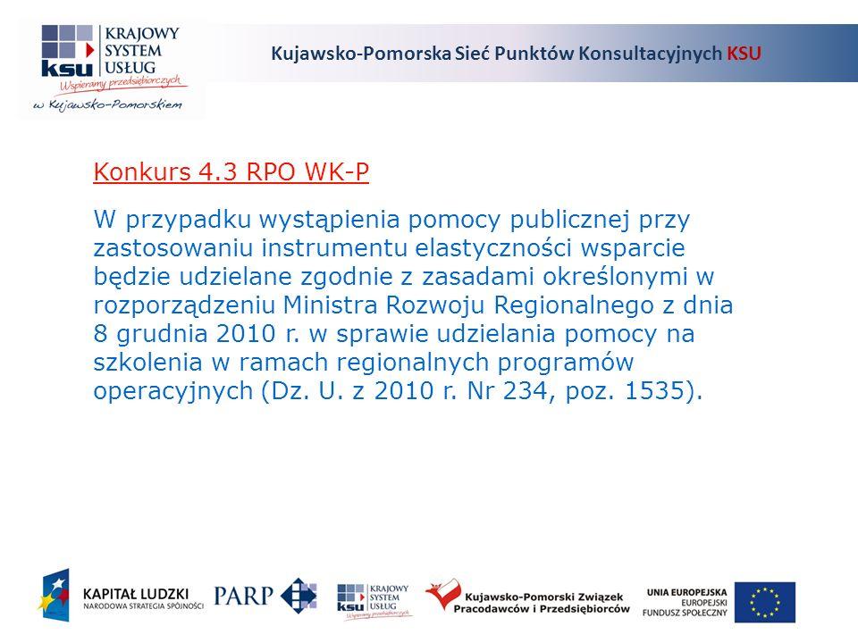 Kujawsko-Pomorska Sieć Punktów Konsultacyjnych KSU Konkurs 4.3 RPO WK-P W przypadku wystąpienia pomocy publicznej przy zastosowaniu instrumentu elastyczności wsparcie będzie udzielane zgodnie z zasadami określonymi w rozporządzeniu Ministra Rozwoju Regionalnego z dnia 8 grudnia 2010 r.