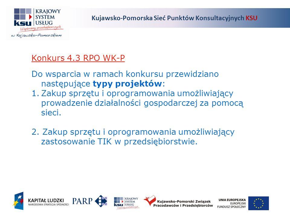 Kujawsko-Pomorska Sieć Punktów Konsultacyjnych KSU Konkurs 4.3 RPO WK-P Do wsparcia w ramach konkursu przewidziano następujące typy projektów: 1.Zakup sprzętu i oprogramowania umożliwiający prowadzenie działalności gospodarczej za pomocą sieci.