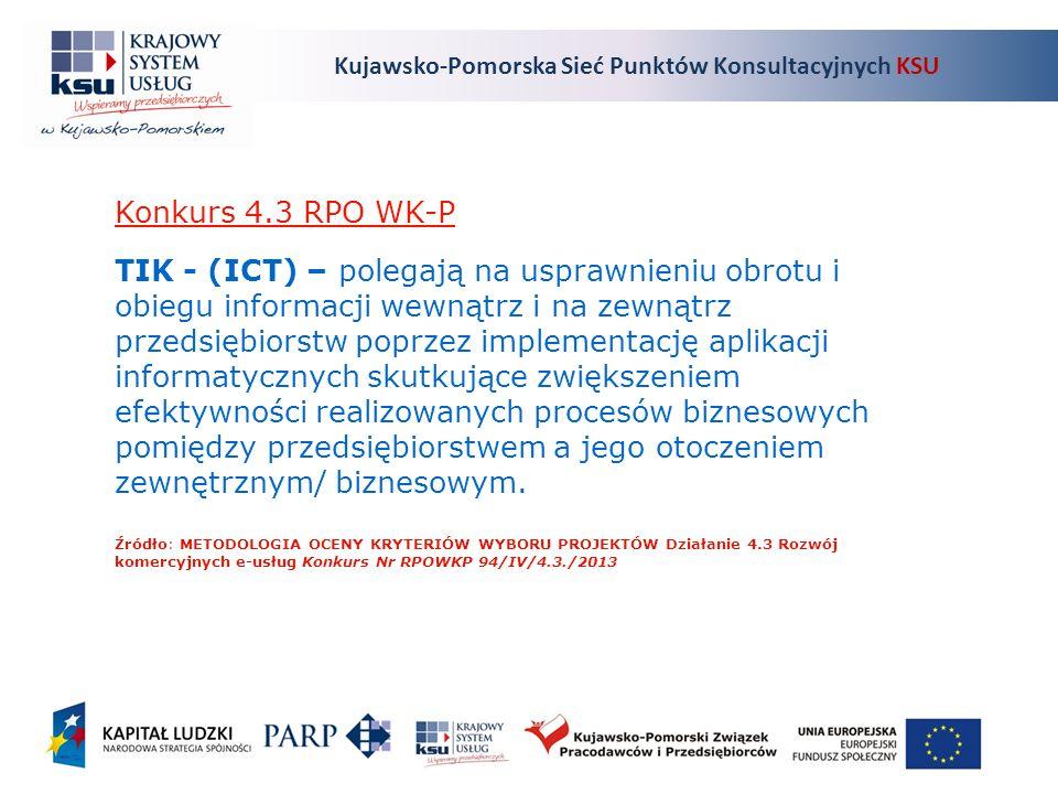 Kujawsko-Pomorska Sieć Punktów Konsultacyjnych KSU Konkurs 4.3 RPO WK-P TIK - (ICT) – polegają na usprawnieniu obrotu i obiegu informacji wewnątrz i na zewnątrz przedsiębiorstw poprzez implementację aplikacji informatycznych skutkujące zwiększeniem efektywności realizowanych procesów biznesowych pomiędzy przedsiębiorstwem a jego otoczeniem zewnętrznym/ biznesowym.